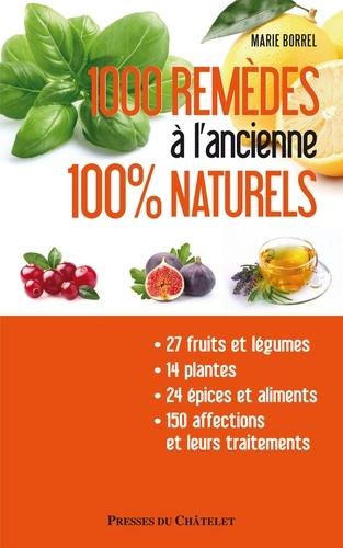 Marie Borrel - 1000 remèdes à l'ancienne 100% naturels - Entretenez naturellement votre santé et votre beauté à moindres frais.