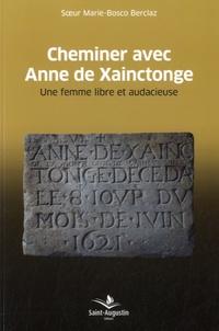 Marie-Bosco Berclaz - Cheminer avec Anne de Xainctonge - Une femme libre et audacieuse (1567-1621).