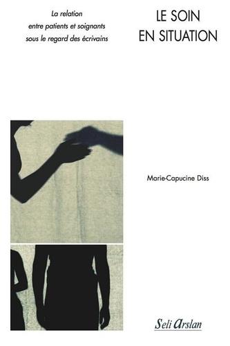 Marie-Capucine Diss - Le soin en situation - La relation entre patients et soignants sous le regard des écrivains.