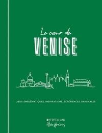 Marie-Caroline Saussier - Le coeur de Venise - Parcourir Venise comme un vénitien et découvrir les lieux qui font l'âme de la sérénissime.