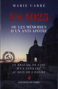 Marie Carré - ES 1025 ou les mémoires d'un anti-apôtre.