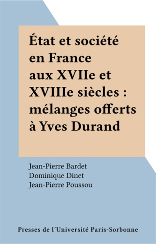 Etat et société en France aux XVIIème et XVIIIème siècles. Mélanges offerts à Yves Durand