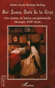 Marie-Cécile Benassy-Berling - Sor Juana Inés de la Cruz - Une femme de lettres exceptionnelle, Mexique XVIIe siècle.