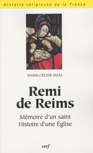 Marie-Céline Isaïa - Remi de Reims - Mémoire d'un saint, histoire d'une Eglise.