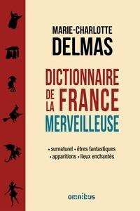 Marie-Charlotte Delmas - Dictionnaire de la France merveilleuse - Surnaturel, êtres fantastiques, apparitions, lieux enchantés.