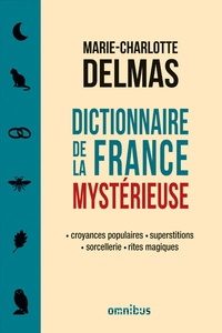 Dictionnaire de la France mystérieuse - Croyances populaires, superstitions, sorcellerie, rites magiques.pdf