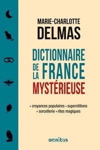 Marie-Charlotte Delmas - Dictionnaire de la France mystérieuse - Croyances populaires, superstitions, sorcellerie, rites magiques.