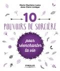 Marie-Charlotte Lanta et Anne-Claire Lévêque - 10 pouvoirs de sorcière pour réenchanter ta vie.