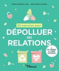 Marie-Charlotte Lanta et Anne-Claire Lévêque - 50 exercices pour dépolluer ses relations - (Et se libérer des liens toxiques).
