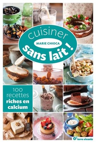 Marie Chioca - Cuisiner sans lait ! - 100 recettes riches en calcium.
