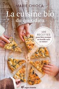 Marie Chioca - La cuisine bio du quotidien - 100 recettes pour manger en famille sans se ruiner !.