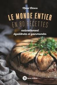 Marie Chioca - Le monde entier en 80 recettes - Naturellement équilibrées et gourmandes.