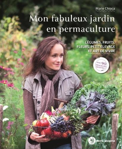 Mon fabuleux jardin en permaculture. Légumes, fruits, fleurs, petit élevage et art de vivre