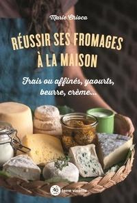 Marie Chioca - Réussir ses fromages à la maison - Frais ou affinés, yaourts, beurre, crème….