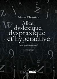 Marie Christian - Alice, dyslexique, dyspraxique et hyperactive - Pourquoi maman ? Témoignage.