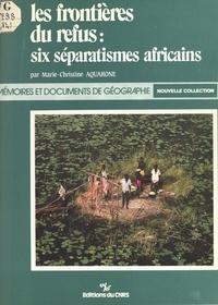 Marie-Christine Aquarone - Les frontières du refus : six séparatismes africains.