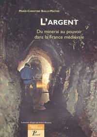 Marie-Christine Bailly-Maître - L'argent - Du minerai au pouvoir dans la France médiévale.
