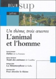 Marie-Christine Bellosta et Véronique Gély - L'animal et l'homme : Fables de Jean de la Fontaine. Traité des animaux de Condillac. La Métamorphose de Franz Kafka - Un thème, trois oeuvres.