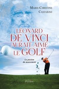 Marie-Christine Castaigne - Léonard de Vinci aurait aimé le golf - La passion du mouvement.
