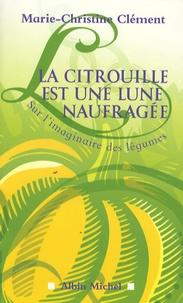 Marie-Christine Clément - La citrouille est une lune naufragée - Sur l'imaginaire des légumes.