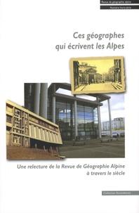 Marie-Christine Fourny et Anne Sgard - Ces géographes qui écrivent les Alpes - Une relecture de la Revue de Géographie Alpine à travers le siècle.