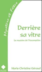 Marie-Christine Géraud - Derrière sa vitre - Le mystère de l'Assomption.