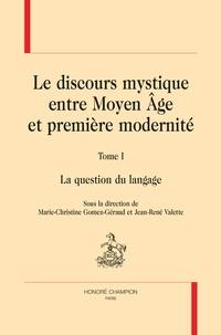 Marie-Christine Gomez-Géraud et Jean-René Valette - Le discours mystique entre Moyen Age et première modernité - Tome 1, La question du langage.