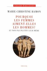 Marie-Christine Hamon - Pourquoi les femmes aiment-elles les hommes ? - Et non pas plutôt leur mère.