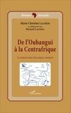 Marie-Christine Lachèse - De l'Oubangui à la Centrafrique - La construction d'un espace national.