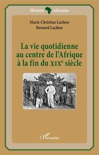 Marie-Christine Lachèse et Bernard Lachèse - La vie quotidienne au centre de l'Afrique à la fin du XIXe siècle.