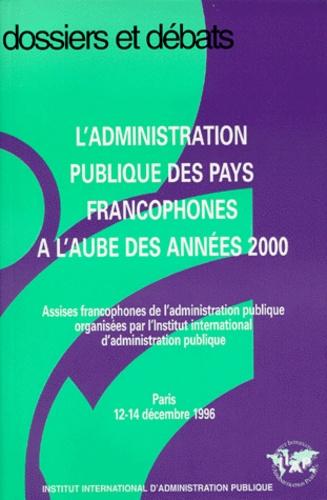 L'ADMINISTRATION PUBLIQUE DES PAYS FRANCOPHONES A L'AUBE DES ANNEES 2000. Assises francophones de l'administration publique organisées par l'Institut International d'administration publique, Paris 12-14 décembre 1996
