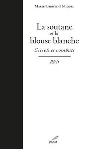 Marie-Christine Miquel - La soutane et la blouse blanche - Secrets et combats.