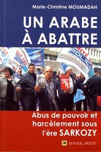 Marie-Christine Moumadah - Un Arabe à abattre - Abus de pouvoir et harcèlement sous l'ère Sarkozy.