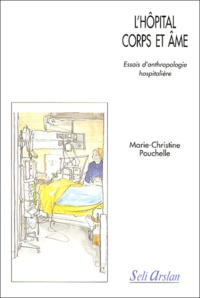 Marie-Christine Pouchelle - L'hôpital corps et âme. - Essais d'anthropologie hospitalière.