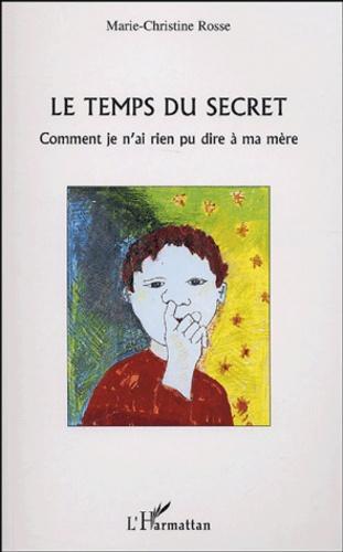 Marie-Christine Rosse - Le temps du secret - Comment je n'ai rien pu dire à ma mère.