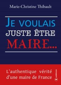 Marie-Christine Thibault - Je voulais juste être maire. - L'authentique vérité d'une maire de France.