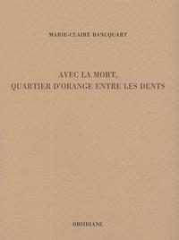 Marie-Claire Bancquart - Avec la mort, quartier d'orange entre les dents.