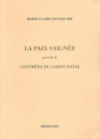 Marie-Claire Bancquart - Paix saignée précédé de Contrées du corps natal.