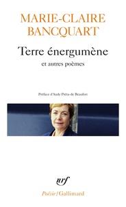 Marie-Claire Bancquart - Terre énergumène et autres poèmes.