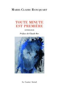 Marie-Claire Bancquart - Toute minute est première suivi de Tout derniers poèmes - Anthologie personnelle.