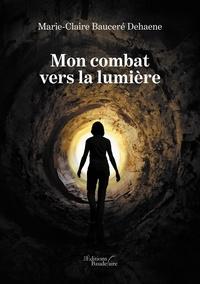 Marie-Claire Bauceré Dehaene - Mon combat vers la lumière.