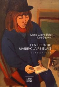 Marie-Claire Blais et Lise Gauvin - Les lieux de Marie-Claire Blais - Entretiens.