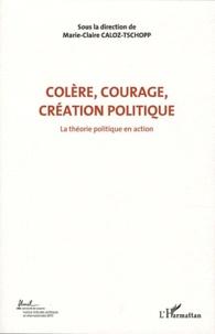 Marie-Claire Caloz-Tschopp - Colère, courage, création politique - Volume 1, La théorie politique en action.