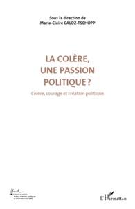Marie-Claire Caloz-Tschopp - Colère, courage et création politique - Volume 3, La colère, une passion politique ?.