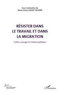 Marie-Claire Caloz-Tschopp - Colère, courage et création politique - Volume 5, Résister dans le travail et dans la migration.