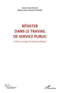 Marie-Claire Caloz-Tschopp - Colère, courage et création politique - Volume 6, Résister dans le travail de service public.