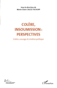 Marie-Claire Caloz-Tschopp - Colère, courage et création politique - Volume 7, Colère, insoumission : perspectives.