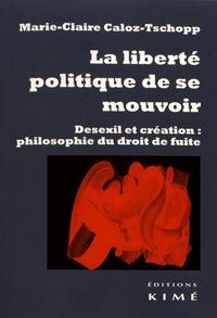 Marie-Claire Caloz-Tschopp - La liberté politique de se mouvoir - Desexil et création : philosophie du droit de fuite.