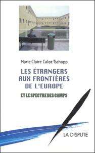 Marie-Claire Caloz-Tschopp - Les étrangers aux frontières de l'Europe et le spectre des camps.