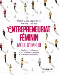 Marie-Claire Capobianco et Martine Liautaud - Entrepreneuriat féminin Mode d'emploi - Création et croissance ; Les réseaux à connaître ; 15 réussites au féminin.
